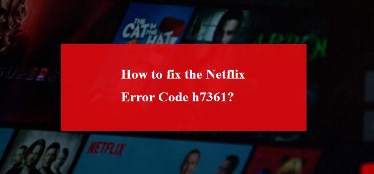 How to fix the Netflix Error Code h7361