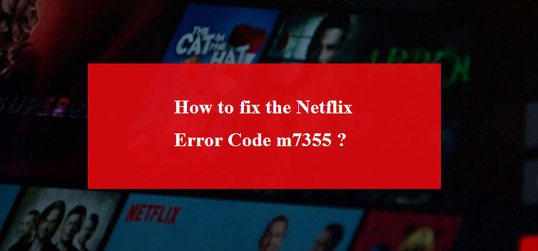 Tips for the eradication of Netflix error code m7355